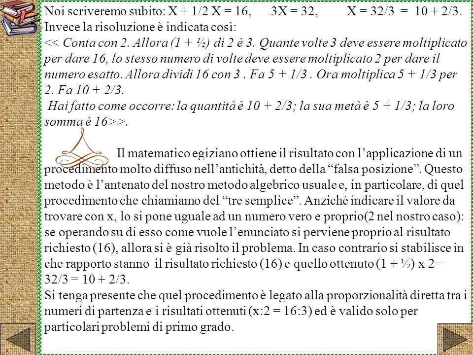 Noi scriveremo subito: X + 1/2 X = 16, 3X = 32, X = 32/3 = 10 + 2/3.