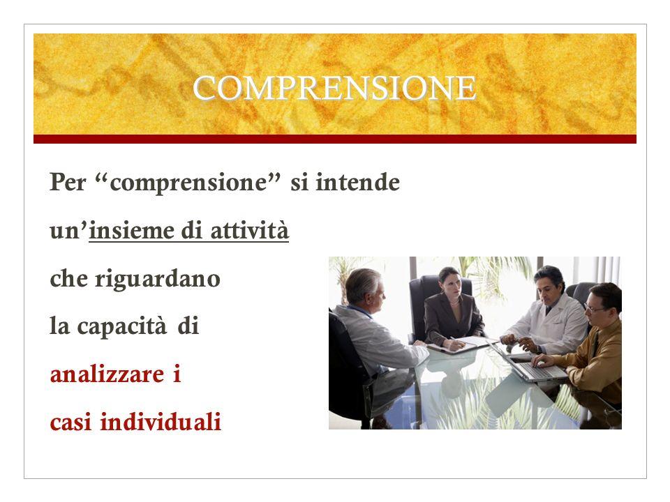 COMPRENSIONE Per comprensione si intende un'insieme di attività che riguardano la capacità di analizzare i casi individuali