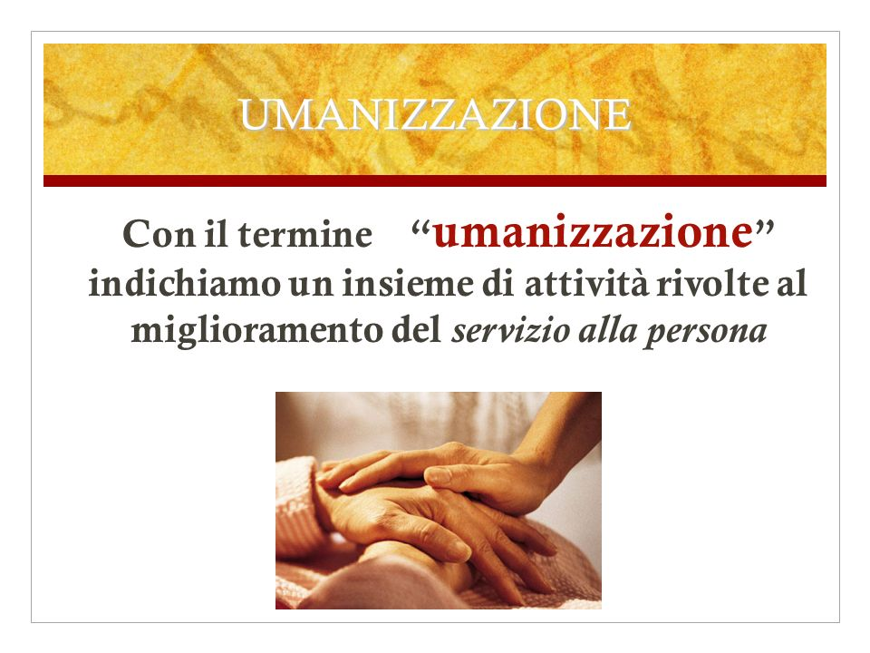 UMANIZZAZIONE Con il termine umanizzazione indichiamo un insieme di attività rivolte al miglioramento del servizio alla persona.