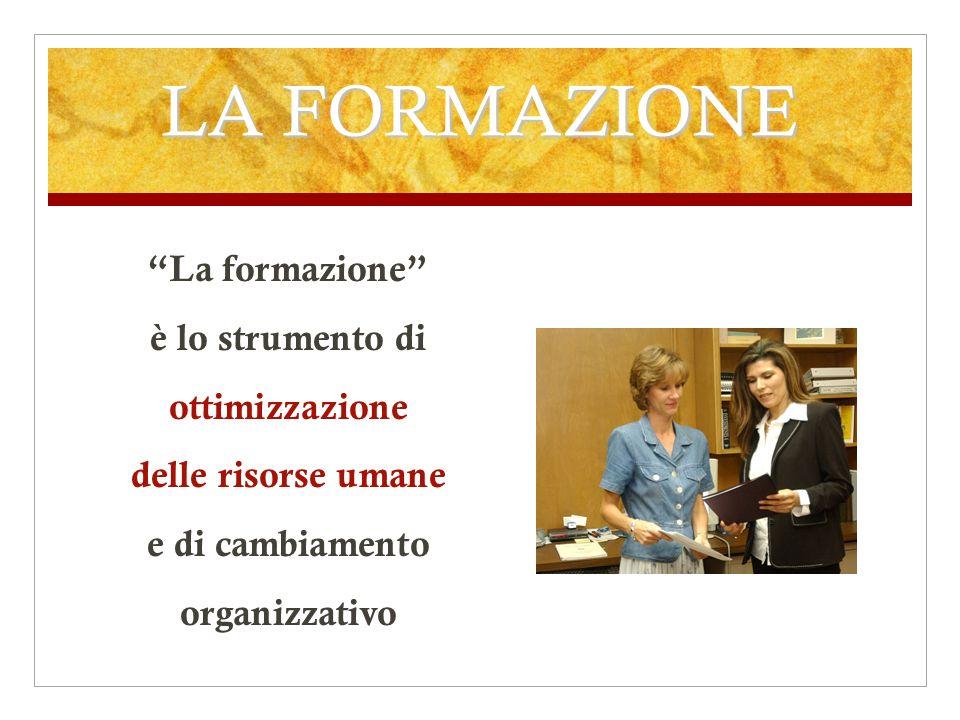 LA FORMAZIONE La formazione è lo strumento di ottimizzazione delle risorse umane e di cambiamento organizzativo