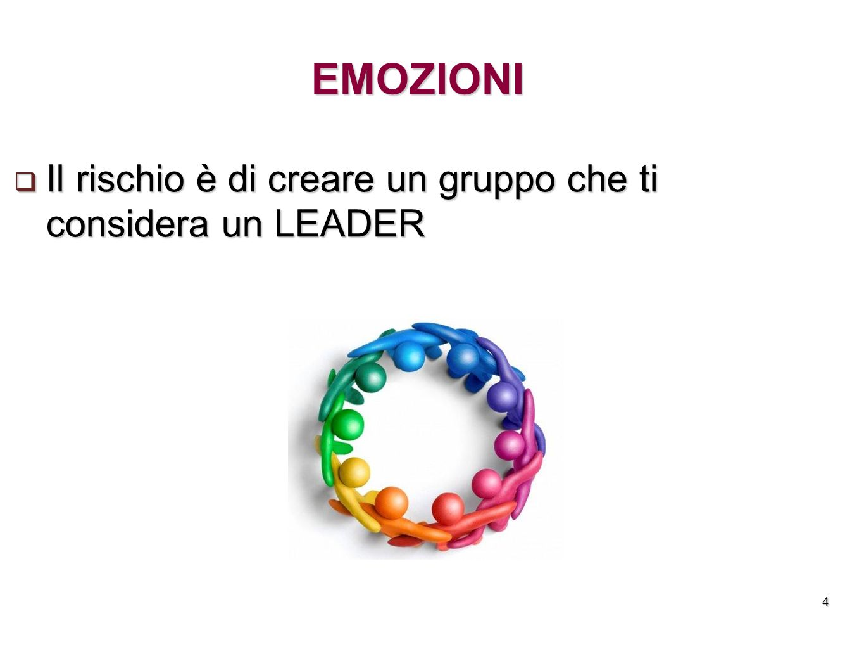 EMOZIONI Il rischio è di creare un gruppo che ti considera un LEADER 4