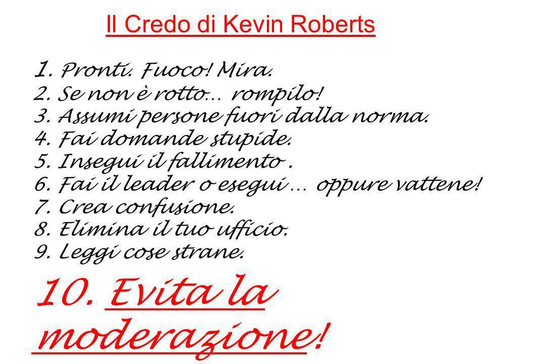 Il Credo di Kevin Roberts 1. Pronti. Fuoco. Mira. 2