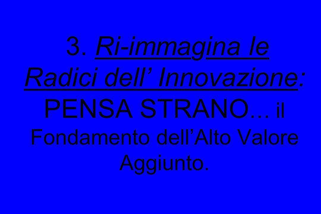 3. Ri-immagina le Radici dell' Innovazione: PENSA STRANO… il Fondamento dell'Alto Valore Aggiunto.