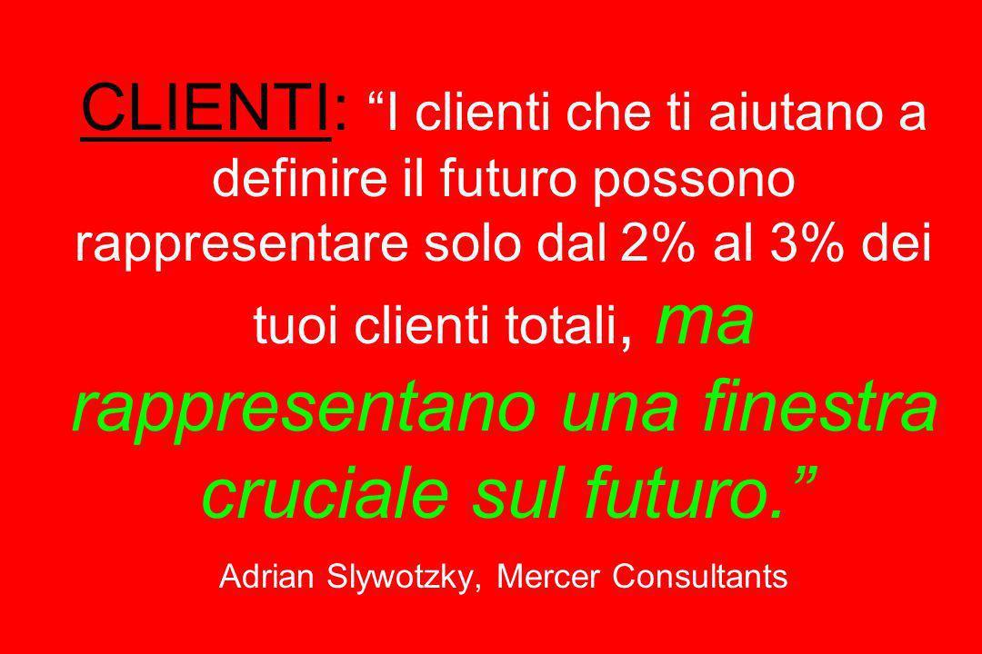 CLIENTI: I clienti che ti aiutano a definire il futuro possono rappresentare solo dal 2% al 3% dei tuoi clienti totali, ma rappresentano una finestra cruciale sul futuro. Adrian Slywotzky, Mercer Consultants