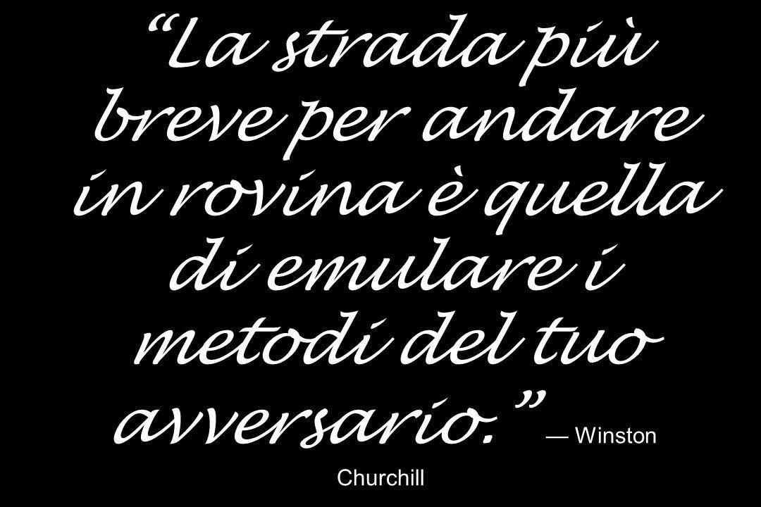 La strada più breve per andare in rovina è quella di emulare i metodi del tuo avversario. — Winston Churchill
