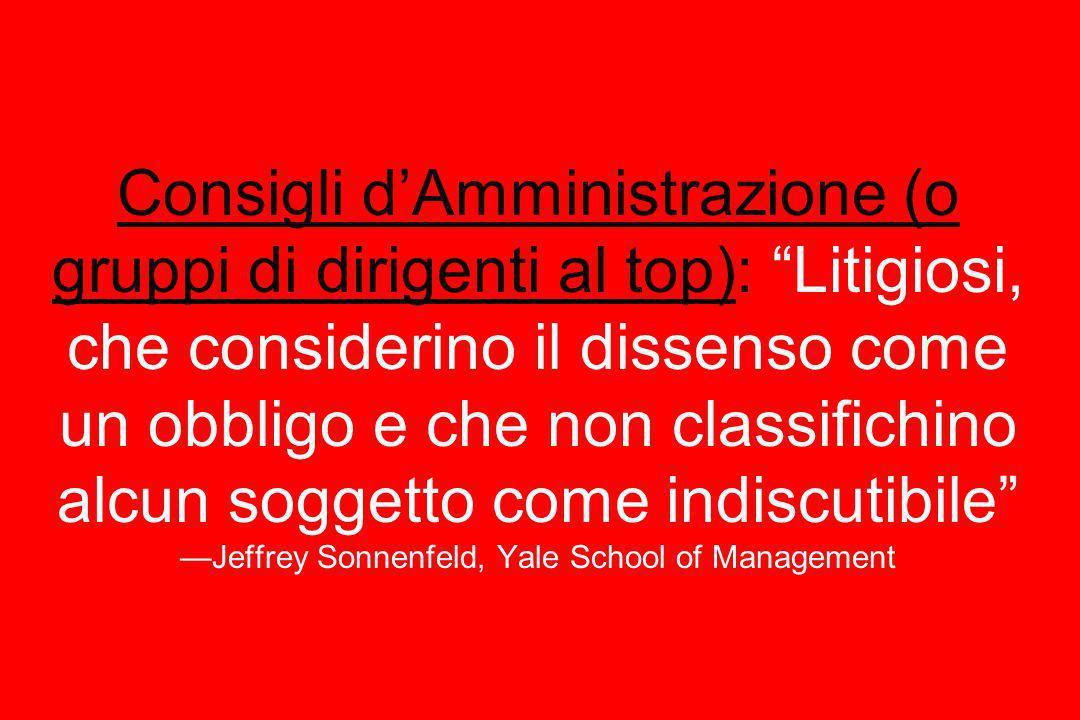 Consigli d'Amministrazione (o gruppi di dirigenti al top): Litigiosi, che considerino il dissenso come un obbligo e che non classifichino alcun soggetto come indiscutibile —Jeffrey Sonnenfeld, Yale School of Management