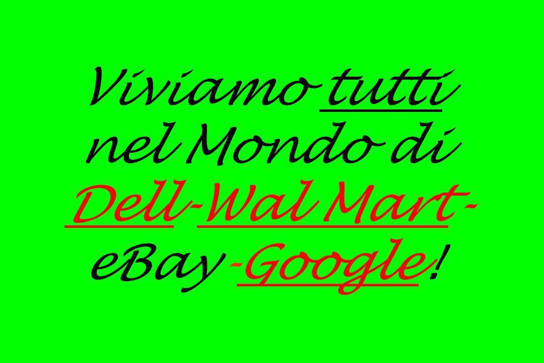 Viviamo tutti nel Mondo di Dell-Wal Mart-eBay-Google!