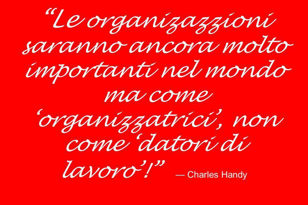 Le organizazzioni saranno ancora molto importanti nel mondo ma come 'organizzatrici', non come 'datori di lavoro'! — Charles Handy