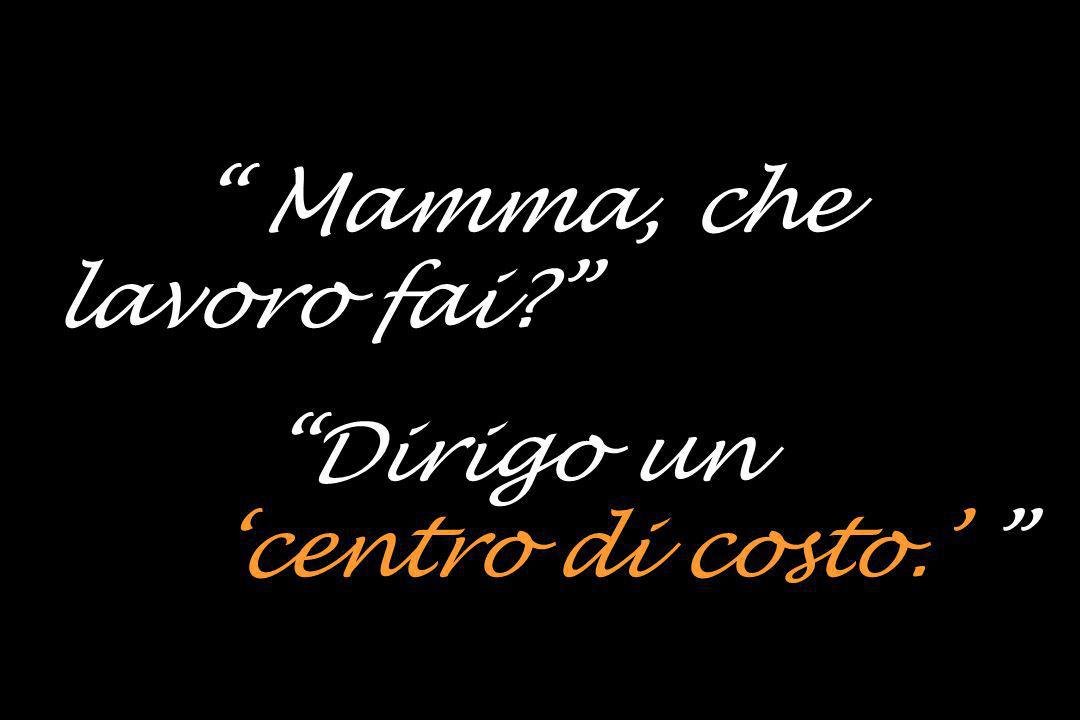 Sara: Mamma, che lavoro fai Mamma: Dirigo un 'centro di costo.'