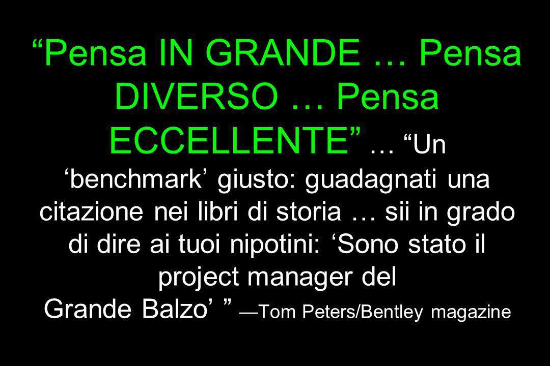 Pensa IN GRANDE … Pensa DIVERSO … Pensa ECCELLENTE … Un 'benchmark' giusto: guadagnati una citazione nei libri di storia … sii in grado di dire ai tuoi nipotini: 'Sono stato il project manager del Grande Balzo' —Tom Peters/Bentley magazine