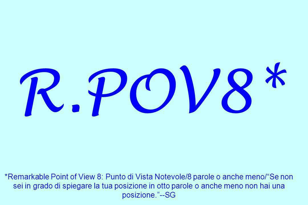 R.POV8* *Remarkable Point of View 8: Punto di Vista Notevole/8 parole o anche meno/ Se non sei in grado di spiegare la tua posizione in otto parole o anche meno non hai una posizione. --SG
