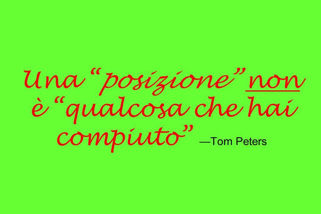 Una posizione non è qualcosa che hai compiuto —Tom Peters