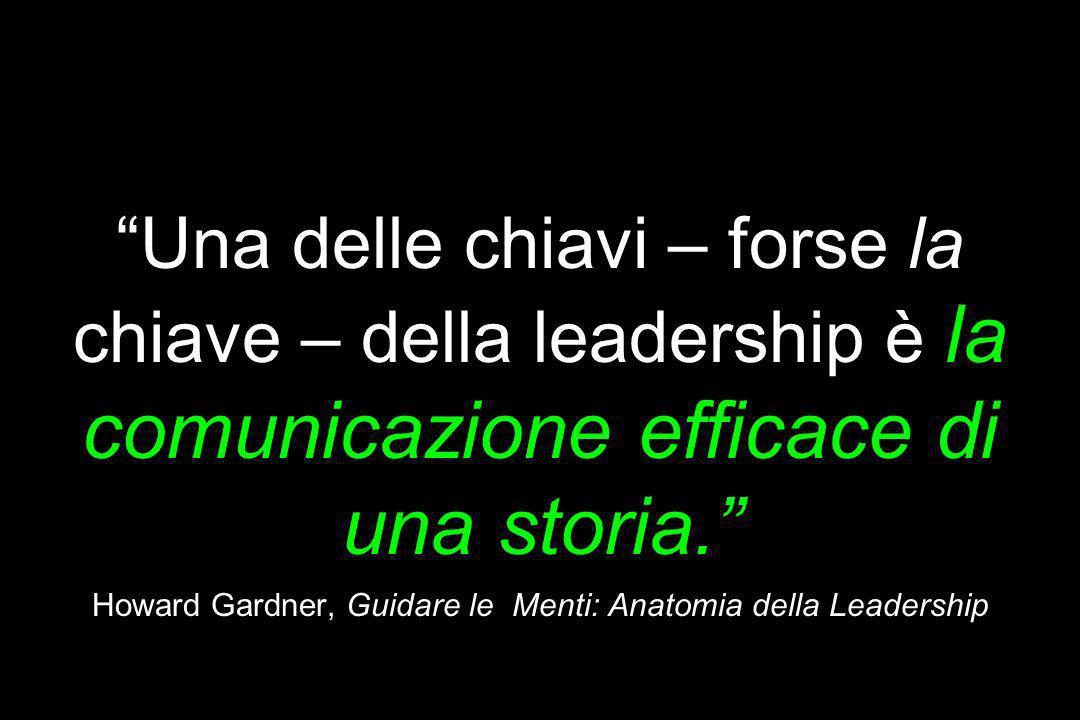 Prototipo = Storia Una delle chiavi – forse la chiave – della leadership è la comunicazione efficace di una storia. Howard Gardner, Guidare le Menti: Anatomia della Leadership