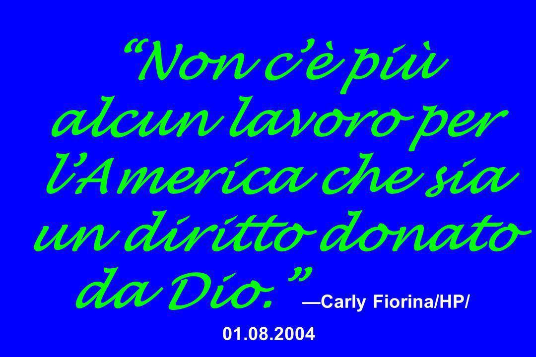 Non c'è più alcun lavoro per l'America che sia un diritto donato da Dio. —Carly Fiorina/HP/ 01.08.2004