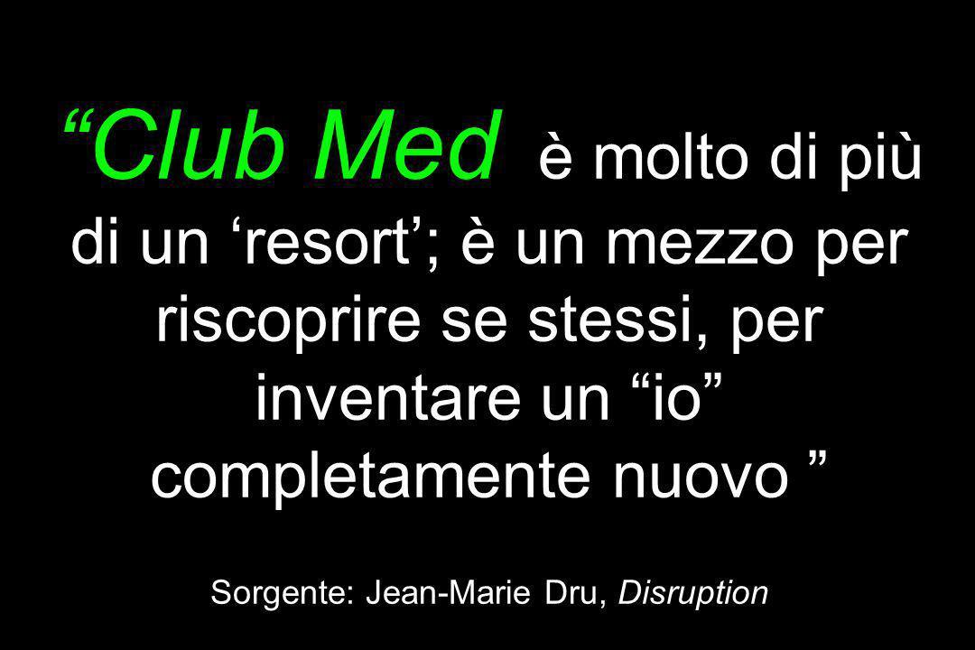 Club Med è molto di più di un 'resort'; è un mezzo per riscoprire se stessi, per inventare un io completamente nuovo Sorgente: Jean-Marie Dru, Disruption