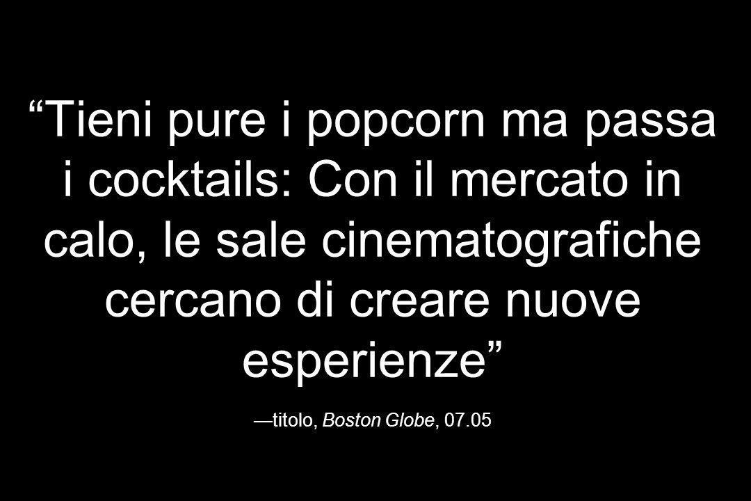 Tieni pure i popcorn ma passa i cocktails: Con il mercato in calo, le sale cinematografiche cercano di creare nuove esperienze —titolo, Boston Globe, 07.05