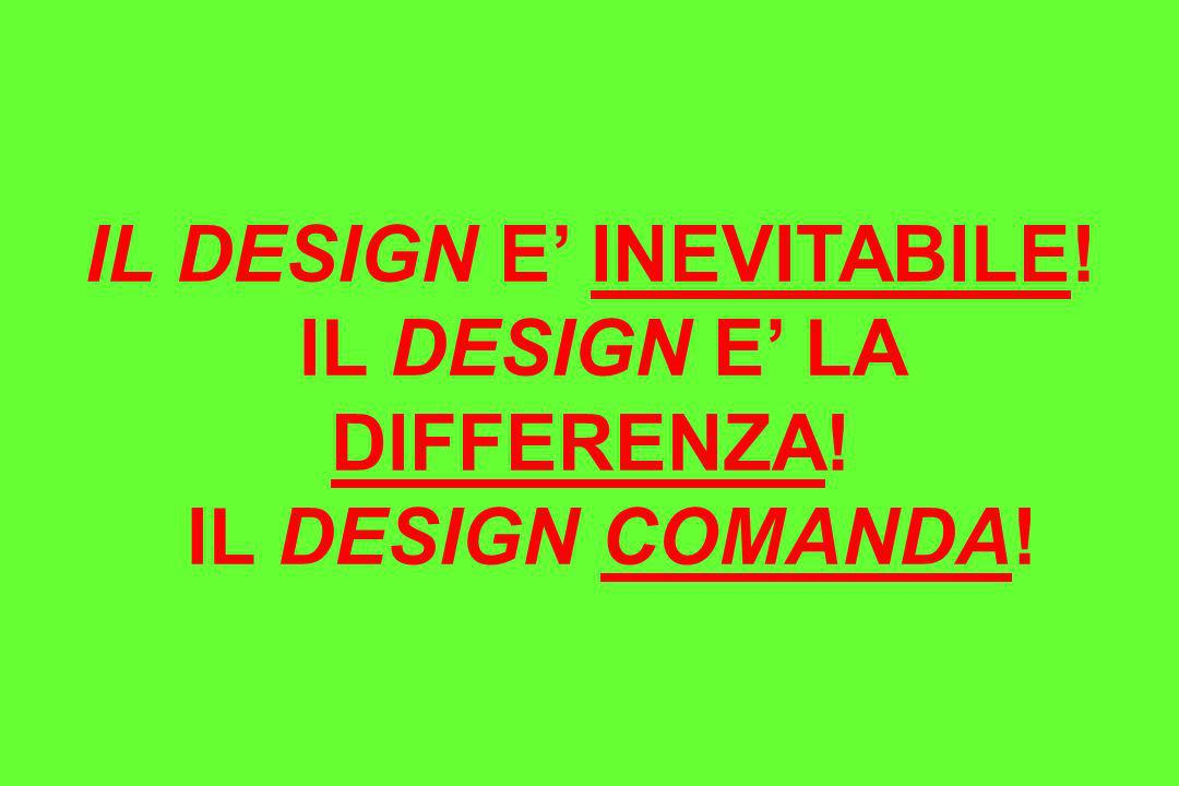 IL DESIGN E' INEVITABILE! IL DESIGN E' LA DIFFERENZA!
