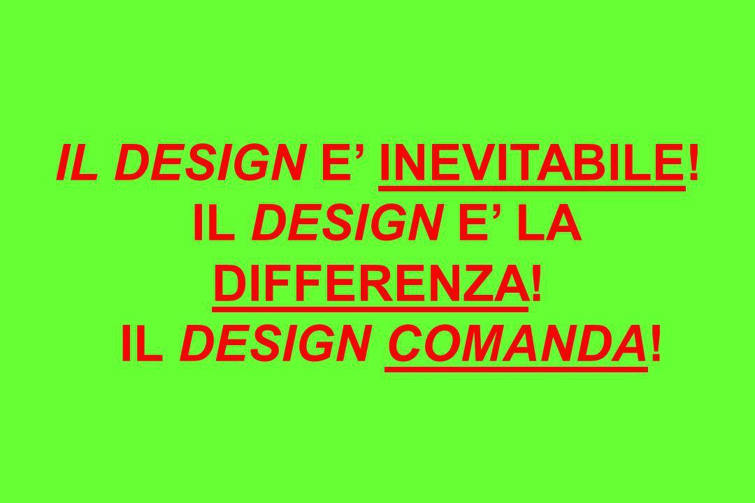 IL DESIGN E' INEVITABILE! IL DESIGN E' LA DIFFERENZA!