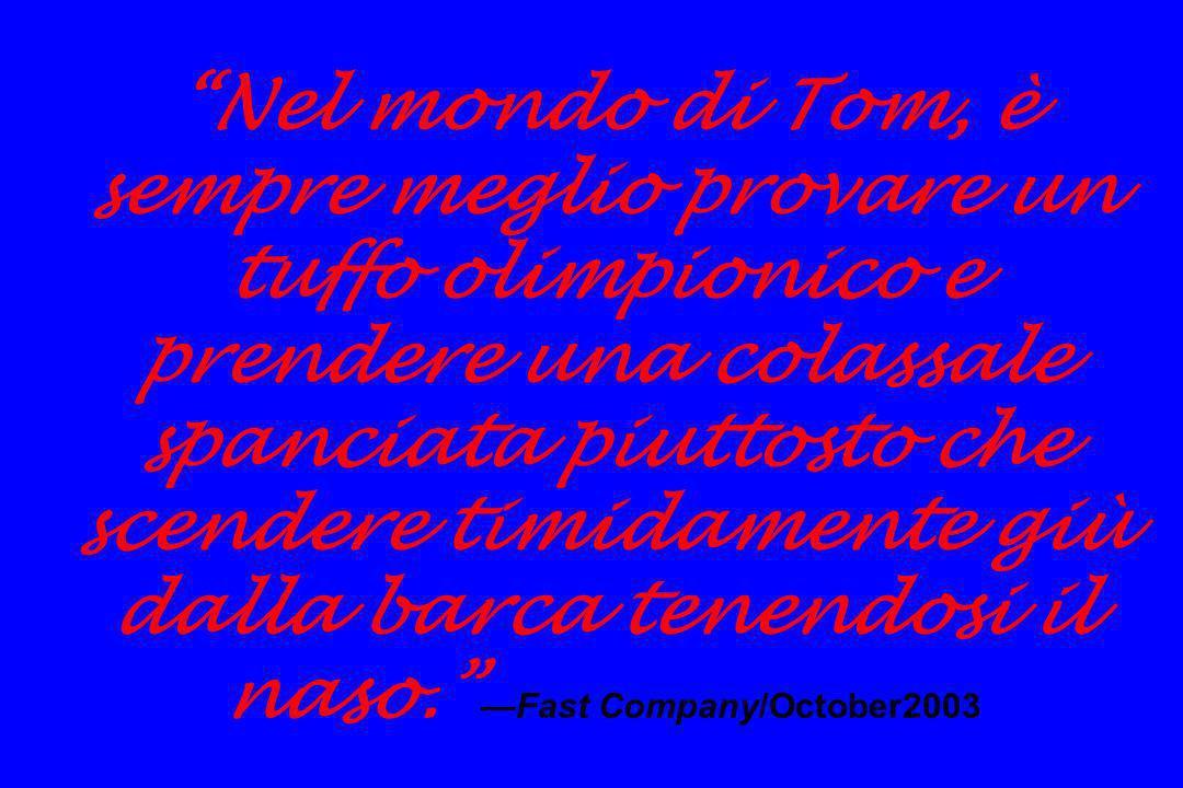 Nel mondo di Tom, è sempre meglio provare un tuffo olimpionico e prendere una colassale spanciata piuttosto che scendere timidamente giù dalla barca tenendosi il naso. —Fast Company/October2003