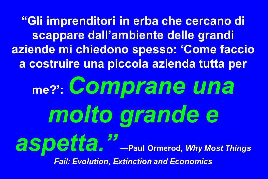 Gli imprenditori in erba che cercano di scappare dall'ambiente delle grandi aziende mi chiedono spesso: 'Come faccio a costruire una piccola azienda tutta per me ': Comprane una molto grande e aspetta. —Paul Ormerod, Why Most Things Fail: Evolution, Extinction and Economics