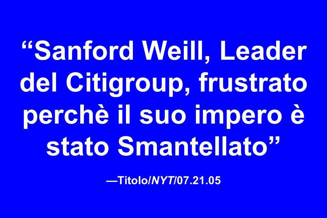 Sanford Weill, Leader del Citigroup, frustrato perchè il suo impero è stato Smantellato —Titolo/NYT/07.21.05