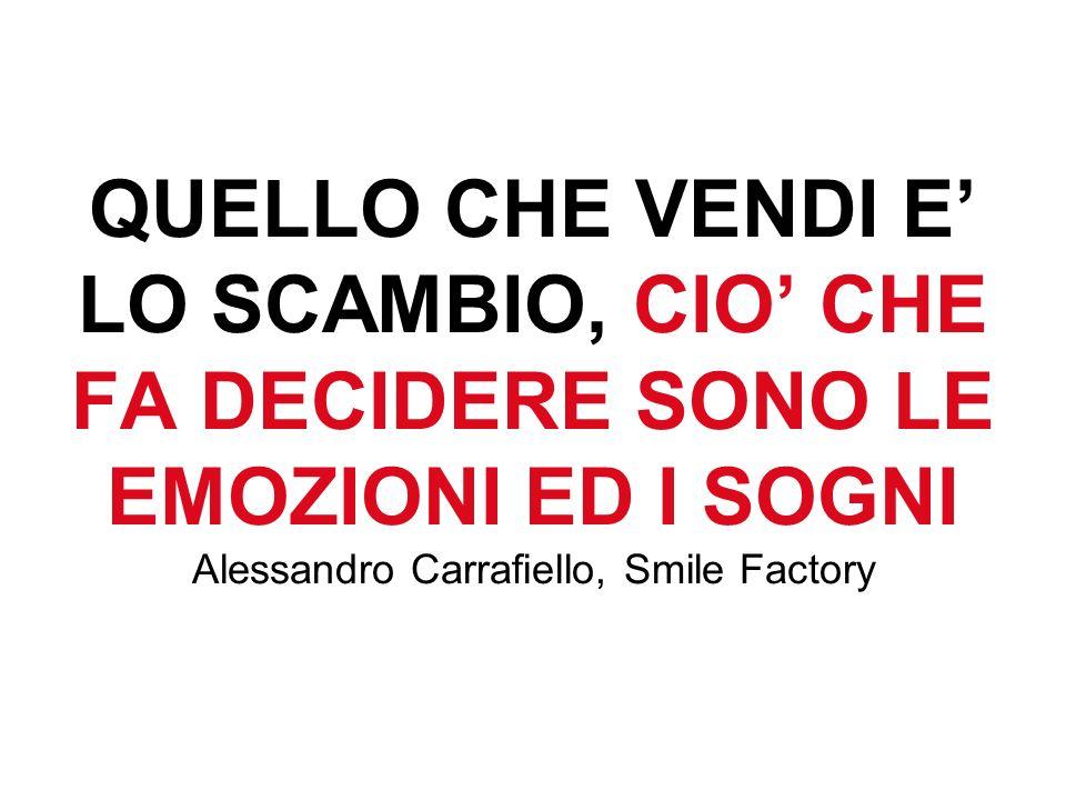 QUELLO CHE VENDI E' LO SCAMBIO, CIO' CHE FA DECIDERE SONO LE EMOZIONI ED I SOGNI Alessandro Carrafiello, Smile Factory