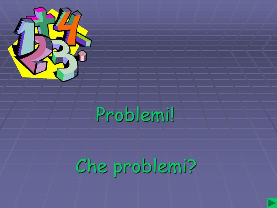 Problemi! Che problemi