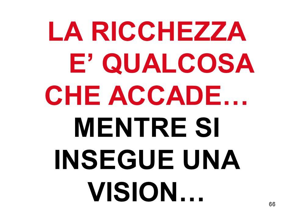 LA RICCHEZZA E' QUALCOSA CHE ACCADE… MENTRE SI INSEGUE UNA VISION…