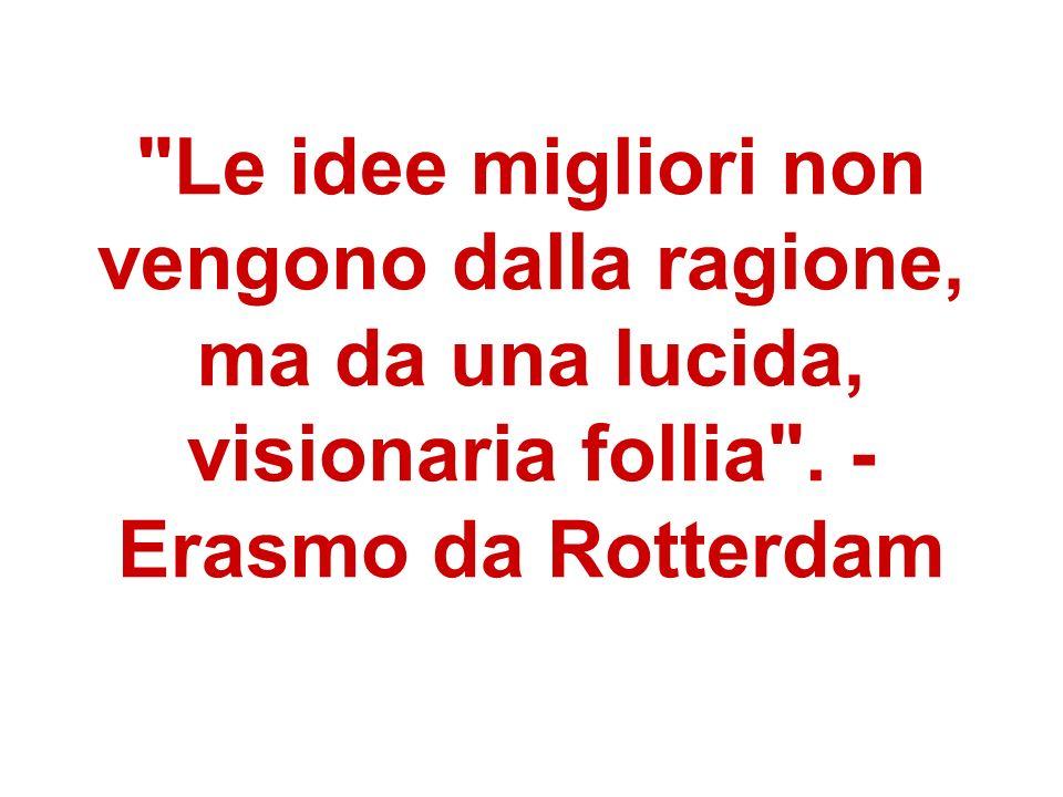 Le idee migliori non vengono dalla ragione, ma da una lucida, visionaria follia .