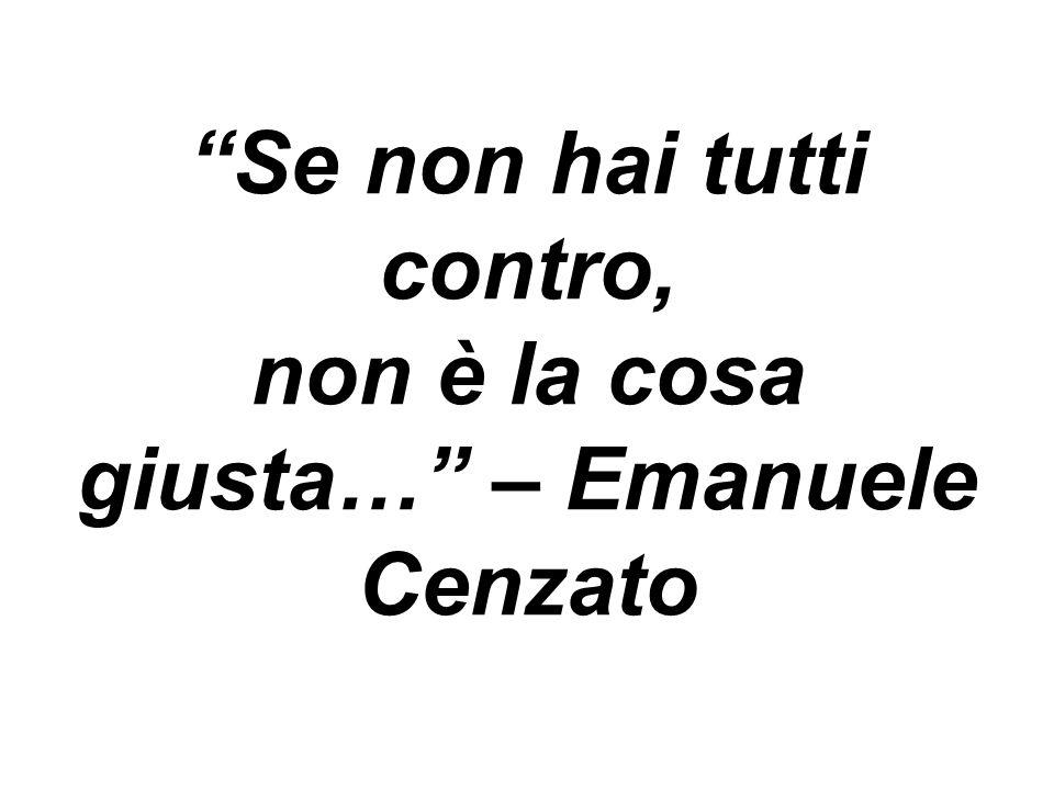 Se non hai tutti contro, non è la cosa giusta… – Emanuele Cenzato