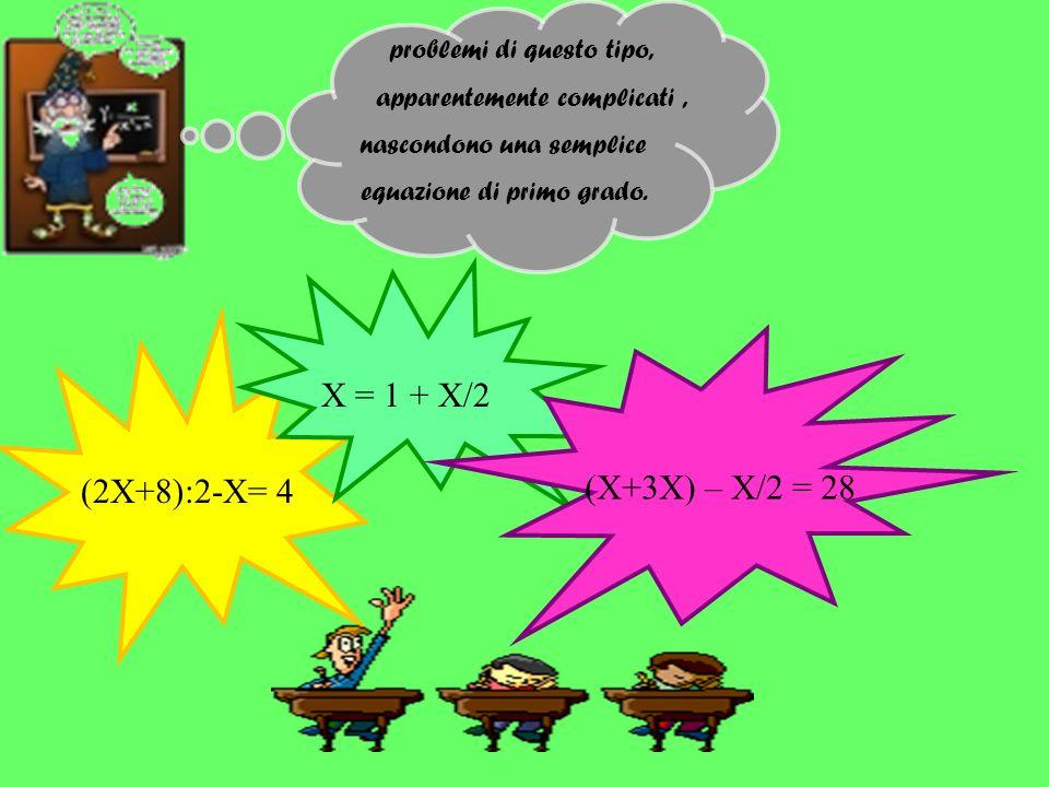 X = 1 + X/2 (X+3X) – X/2 = 28 (2X+8):2-X= 4 problemi di questo tipo,
