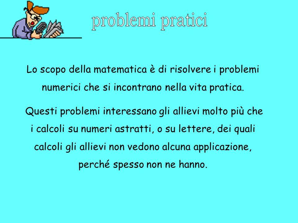 problemi pratici Lo scopo della matematica è di risolvere i problemi numerici che si incontrano nella vita pratica.