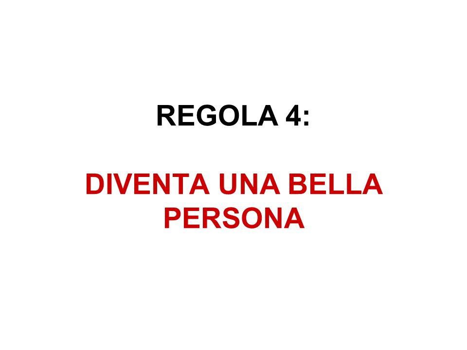 REGOLA 4: DIVENTA UNA BELLA PERSONA