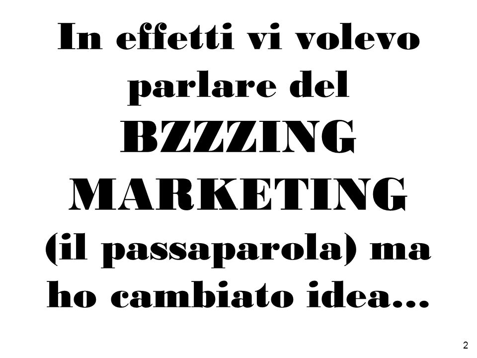 In effetti vi volevo parlare del bzzzing marketing (il passaparola) ma ho cambiato idea…