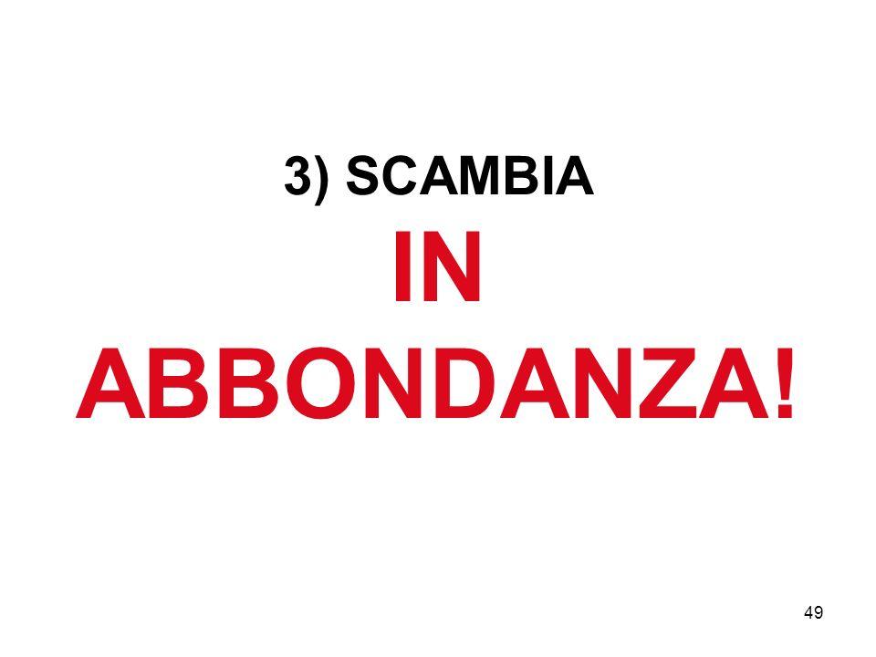 3) SCAMBIA IN ABBONDANZA!