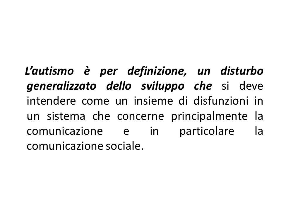 L'autismo è per definizione, un disturbo generalizzato dello sviluppo che si deve intendere come un insieme di disfunzioni in un sistema che concerne principalmente la comunicazione e in particolare la comunicazione sociale.
