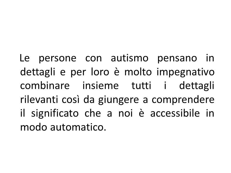 Le persone con autismo pensano in dettagli e per loro è molto impegnativo combinare insieme tutti i dettagli rilevanti così da giungere a comprendere il significato che a noi è accessibile in modo automatico.