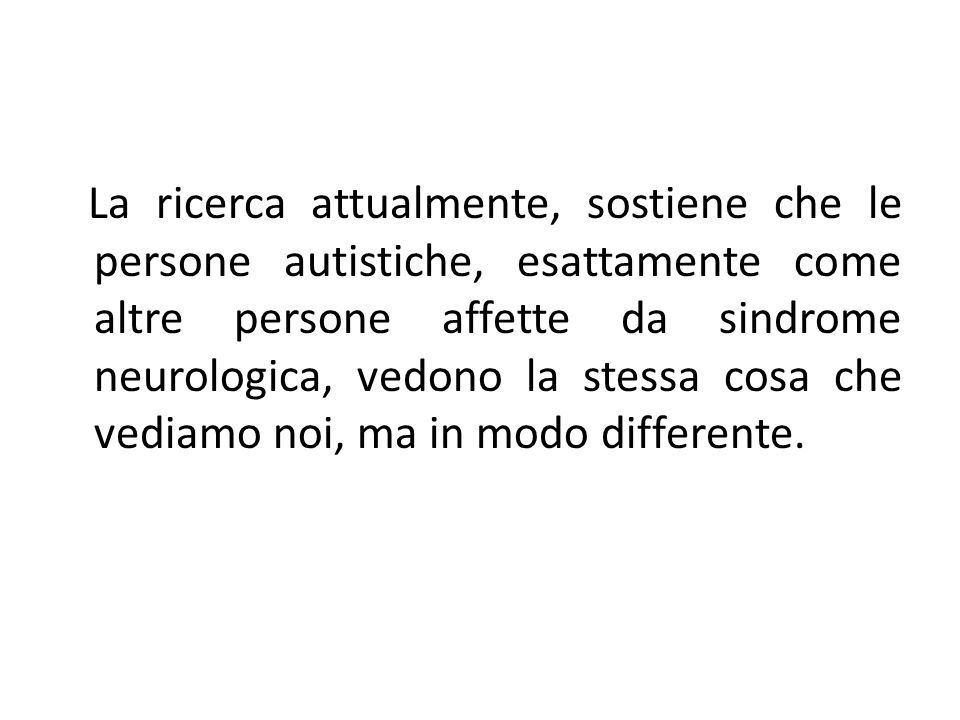 La ricerca attualmente, sostiene che le persone autistiche, esattamente come altre persone affette da sindrome neurologica, vedono la stessa cosa che vediamo noi, ma in modo differente.