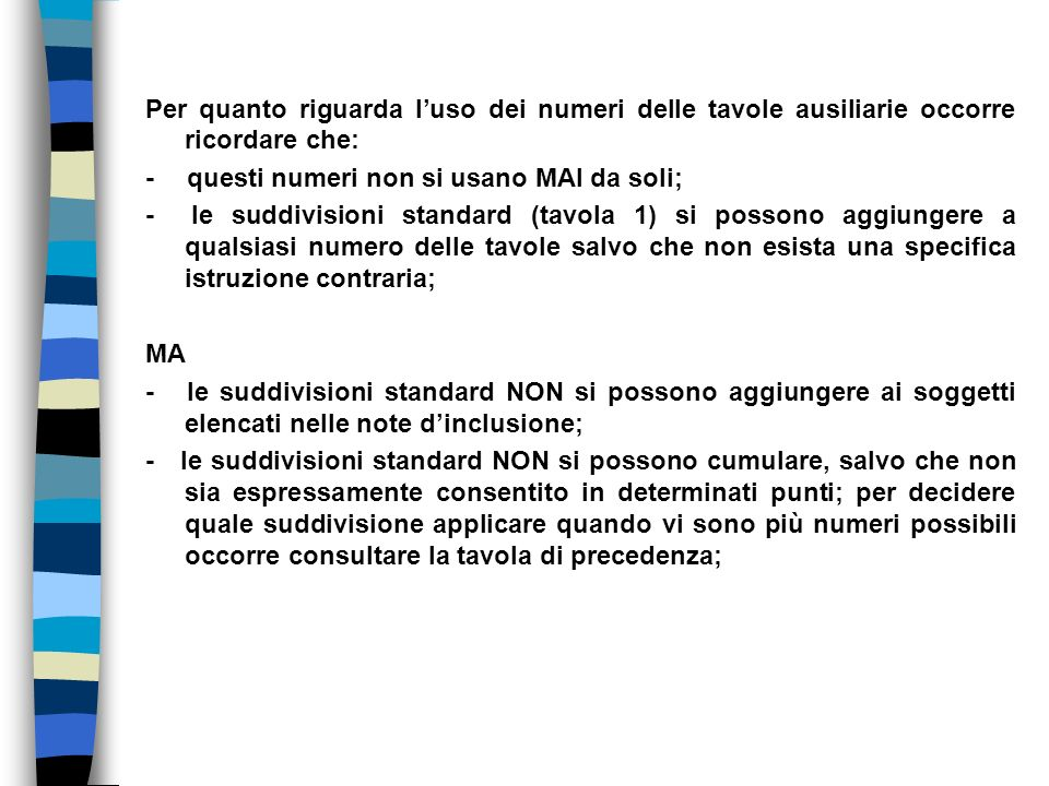 Per quanto riguarda l'uso dei numeri delle tavole ausiliarie occorre ricordare che: - questi numeri non si usano MAI da soli; - le suddivisioni standard (tavola 1) si possono aggiungere a qualsiasi numero delle tavole salvo che non esista una specifica istruzione contraria; MA - le suddivisioni standard NON si possono aggiungere ai soggetti elencati nelle note d'inclusione; - le suddivisioni standard NON si possono cumulare, salvo che non sia espressamente consentito in determinati punti; per decidere quale suddivisione applicare quando vi sono più numeri possibili occorre consultare la tavola di precedenza;