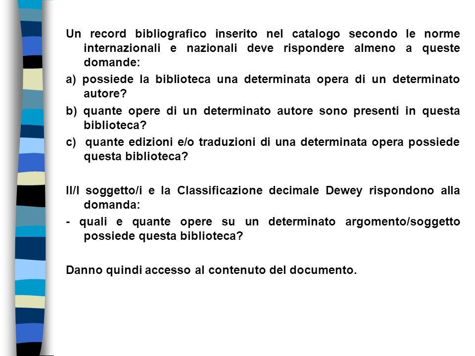 Un record bibliografico inserito nel catalogo secondo le norme internazionali e nazionali deve rispondere almeno a queste domande: a) possiede la biblioteca una determinata opera di un determinato autore.