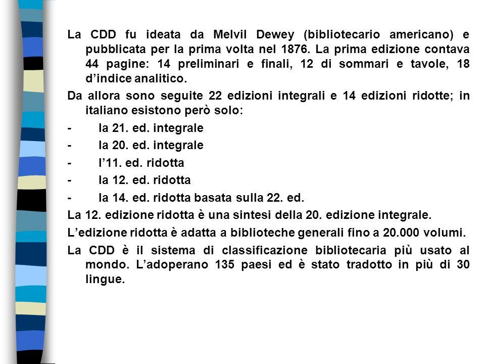 La CDD fu ideata da Melvil Dewey (bibliotecario americano) e pubblicata per la prima volta nel 1876.