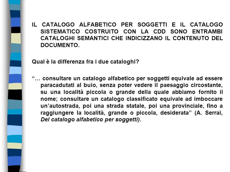 IL CATALOGO ALFABETICO PER SOGGETTI E IL CATALOGO SISTEMATICO COSTRUITO CON LA CDD SONO ENTRAMBI CATALOGHI SEMANTICI CHE INDICIZZANO IL CONTENUTO DEL DOCUMENTO.