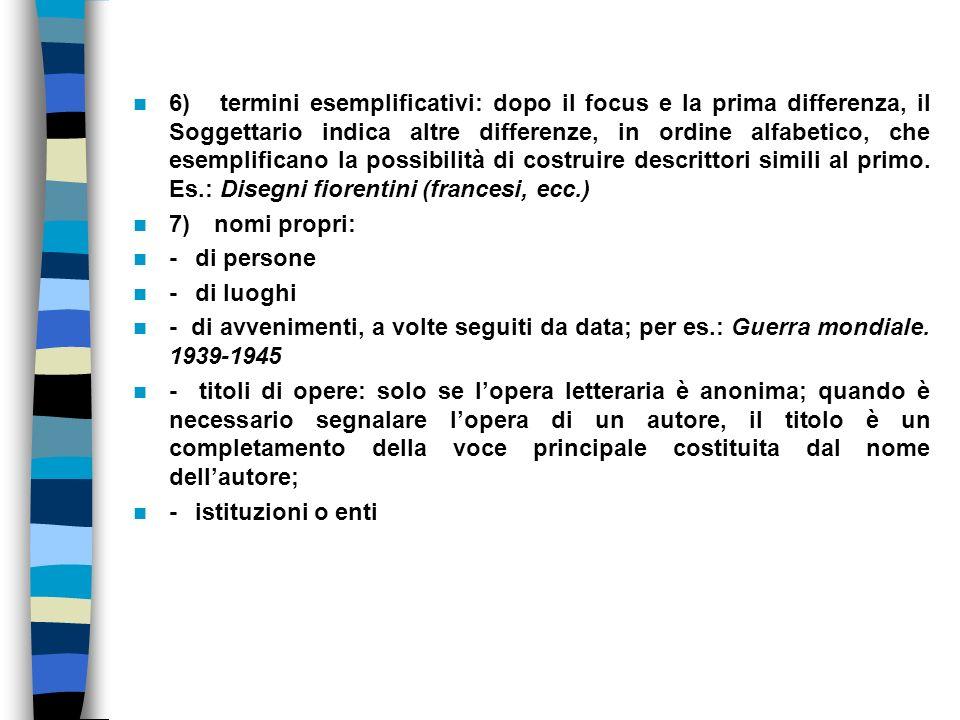 6) termini esemplificativi: dopo il focus e la prima differenza, il Soggettario indica altre differenze, in ordine alfabetico, che esemplificano la possibilità di costruire descrittori simili al primo. Es.: Disegni fiorentini (francesi, ecc.)