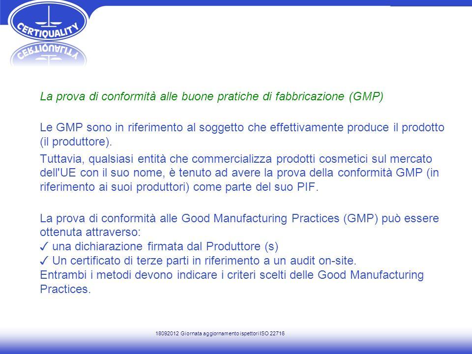 La prova di conformità alle buone pratiche di fabbricazione (GMP) Le GMP sono in riferimento al soggetto che effettivamente produce il prodotto (il produttore). Tuttavia, qualsiasi entità che commercializza prodotti cosmetici sul mercato dell UE con il suo nome, è tenuto ad avere la prova della conformità GMP (in riferimento ai suoi produttori) come parte del suo PIF. La prova di conformità alle Good Manufacturing Practices (GMP) può essere ottenuta attraverso: ✓ una dichiarazione firmata dal Produttore (s) ✓ Un certificato di terze parti in riferimento a un audit on-site. Entrambi i metodi devono indicare i criteri scelti delle Good Manufacturing Practices.
