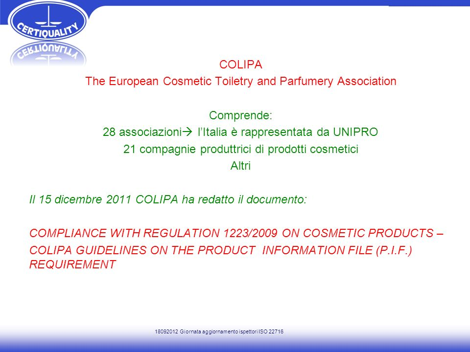 COLIPA The European Cosmetic Toiletry and Parfumery Association Comprende: 28 associazioni l'Italia è rappresentata da UNIPRO 21 compagnie produttrici di prodotti cosmetici Altri Il 15 dicembre 2011 COLIPA ha redatto il documento: COMPLIANCE WITH REGULATION 1223/2009 ON COSMETIC PRODUCTS – COLIPA GUIDELINES ON THE PRODUCT INFORMATION FILE (P.I.F.) REQUIREMENT