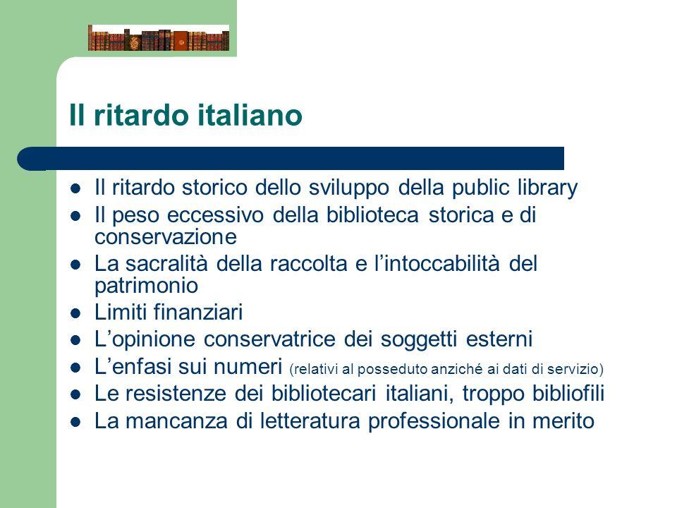 Il ritardo italiano Il ritardo storico dello sviluppo della public library. Il peso eccessivo della biblioteca storica e di conservazione.
