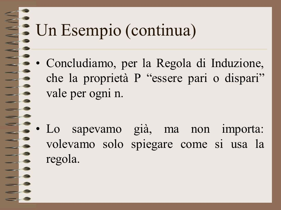 Un Esempio (continua) Concludiamo, per la Regola di Induzione, che la proprietà P essere pari o dispari vale per ogni n.