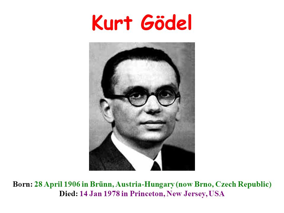 Kurt Gödel Born: 28 April 1906 in Brünn, Austria-Hungary (now Brno, Czech Republic) Died: 14 Jan 1978 in Princeton, New Jersey, USA.