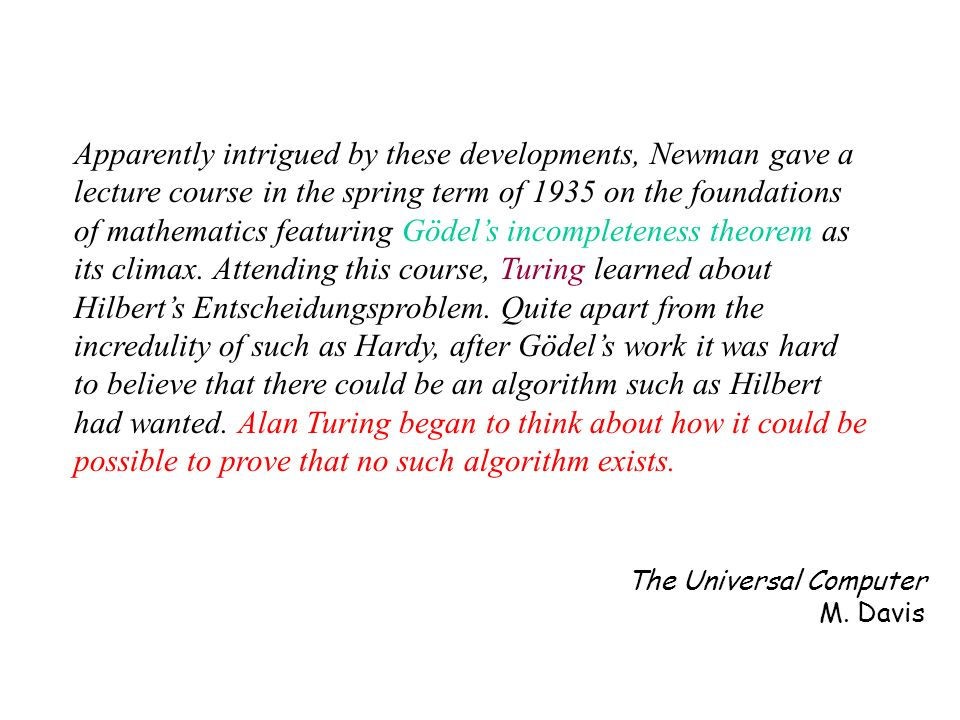 Apparently intrigued by these developments, Newman gave a lecture course in the spring term of 1935 on the foundations of mathematics featuring Gödel's incompleteness theorem as its climax. Attending this course, Turing learned about Hilbert's Entscheidungsproblem. Quite apart from the incredulity of such as Hardy, after Gödel's work it was hard to believe that there could be an algorithm such as Hilbert had wanted. Alan Turing began to think about how it could be possible to prove that no such algorithm exists.