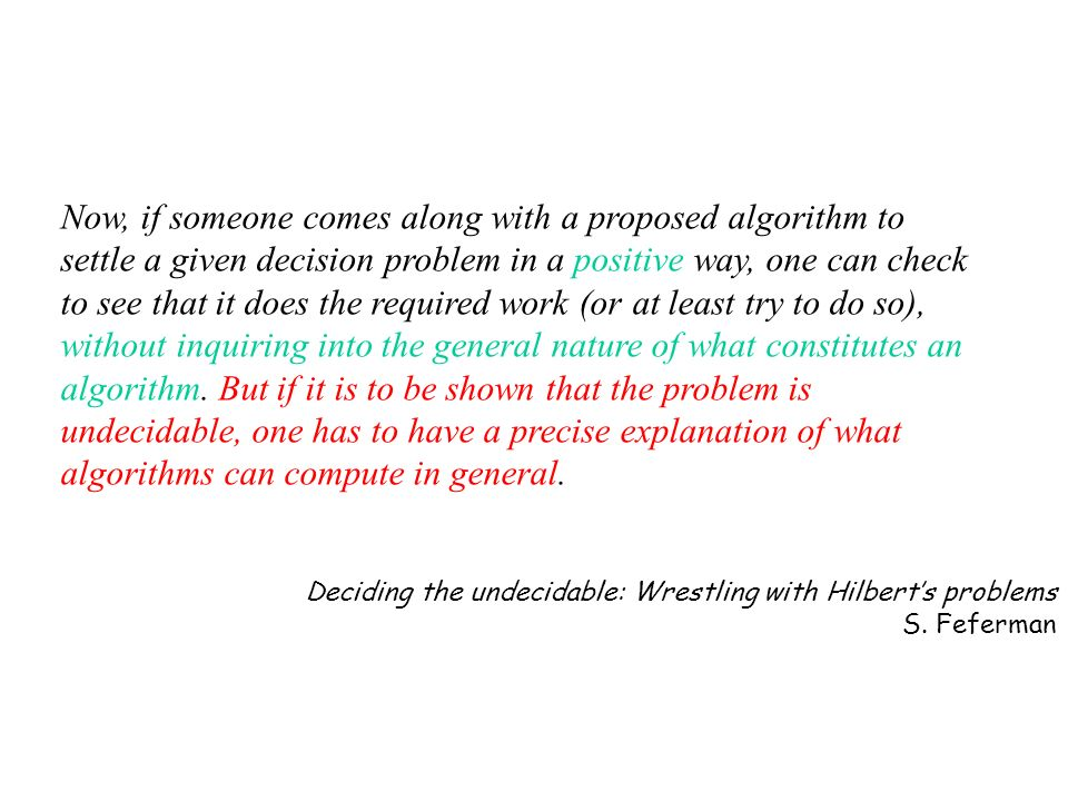 Now, if someone comes along with a proposed algorithm to settle a given decision problem in a positive way, one can check to see that it does the required work (or at least try to do so), without inquiring into the general nature of what constitutes an algorithm. But if it is to be shown that the problem is undecidable, one has to have a precise explanation of what algorithms can compute in general.